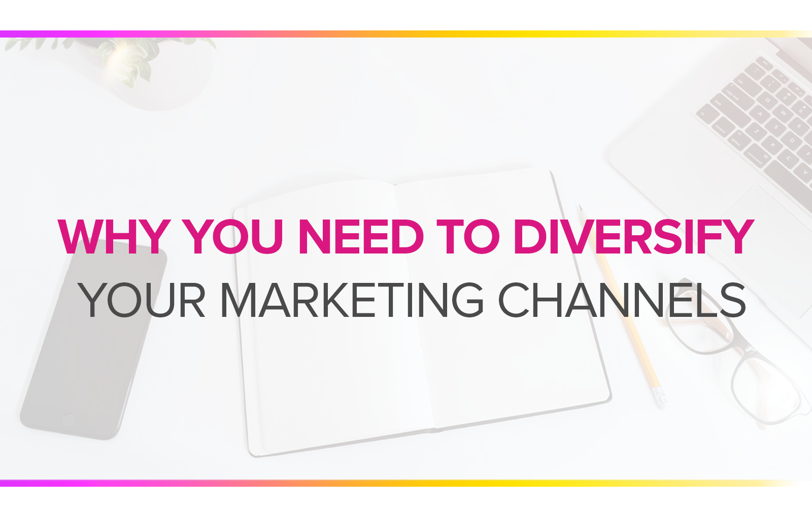 WHY YOU NEED TO DIVERSIFY YOUR MARKETING CHANNELS