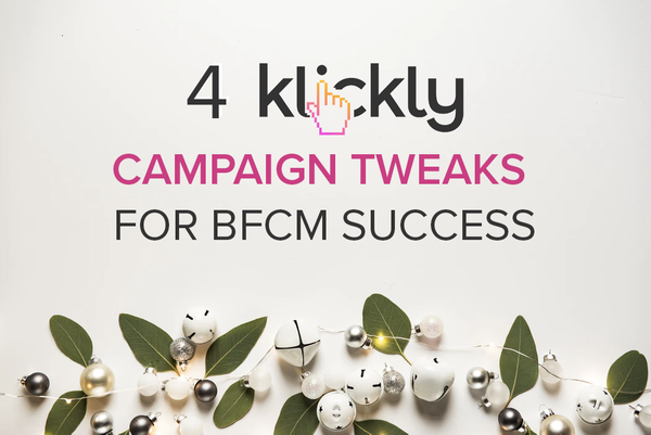 4 KLICKLY CAMPAIGN TWEAKS FOR BFCM SUCCESS